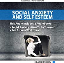 Social Anxiety and Self Esteem: Includes 2 Manuscripts - Social Anxiety How to Be Yourself - Self Esteem Workbook: How to Overcoming Anxiety, Shyness, ... And Gain Better Self Social Confidence