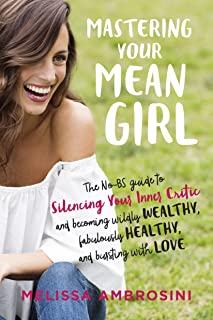 Mastering Your Mean Girl: The No-Bs Guide to Silencing Your Inner Critic and Becoming Wildly Wealthy, Fabulously Healthy, ...