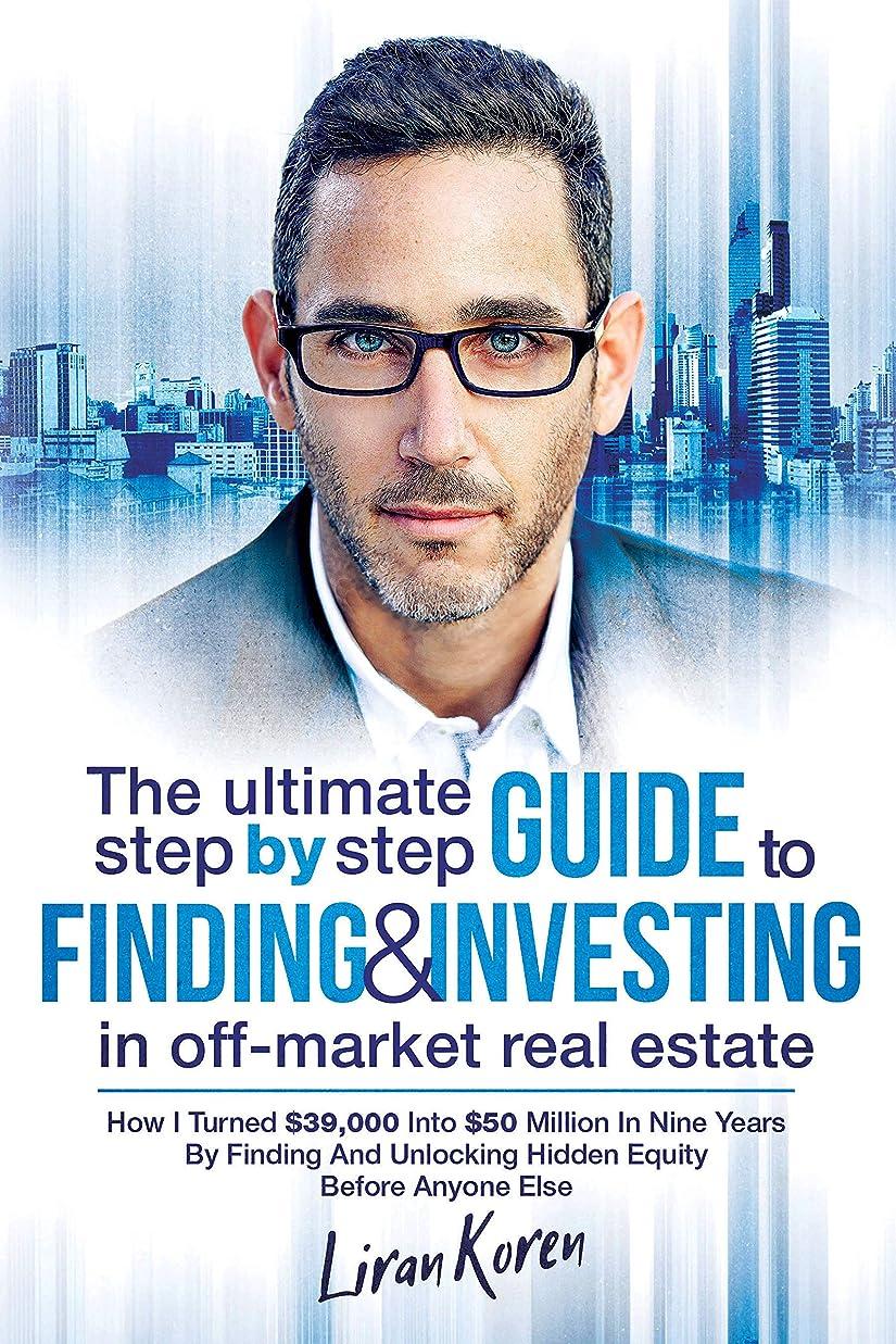 むき出し損失治世The Ultimate Step By Step Guide To Finding & Investing In Off-Market Real Estate: How I Turned $39,000 Into $50 Million In Nine Years By Finding And Unlocking ... Equity Before Anyone Else (English Edition)