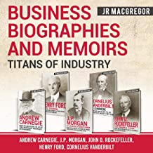 Business Biographies and Memoirs - Titans of Industry: Andrew Carnegie, J.P. Morgan, John D. Rockefeller, Henry Ford, Corn...