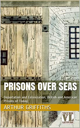 Prisons over Seas: Deportation and Colonization, British and American Prisons of Today (The History and Romance of Crime Vol. 5)