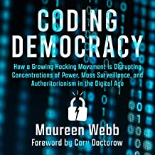 Coding Democracy: How a Growing Hacking Movement Is Disrupting Concentrations of Power, Mass Surveillance, and Authoritari...