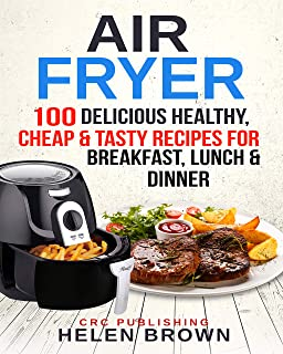 Air Fryer: 100 Delicious Healthy, Cheap & Tasty Recipes for Breakfast, Lunch & Dinner (Healthy cookbook AIR FRYER 101: mastering the air fryer cooking style 2)
