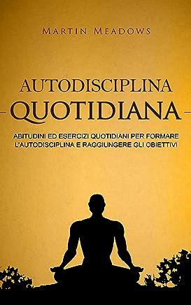 Autodisciplina quotidiana: Abitudini ed esercizi quotidiani per formare lautodisciplina e raggiungere gli obiettivi