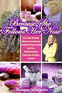 Because She Follows Her Nose; How to Make Bestselling Skincare and Aromatherapy Products for Pennies to Sell at Craft Fairs, Christmas Boutiques, Church Fairs, Fine Stores, and Online