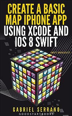 Create a Basic Map iPhone App using Xcode and iOS8 Swift (GoodStartBooks Swift Programming)