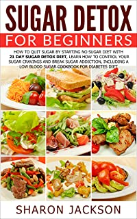 Sugar Detox for Beginners: How to Quit Sugar by Starting the No Sugar Diet with 21 Day Sugar Detox Diet: Control Your Sugar Cravings & Break Sugar Addiction ... a low blood sugar cookbook! Book 1)