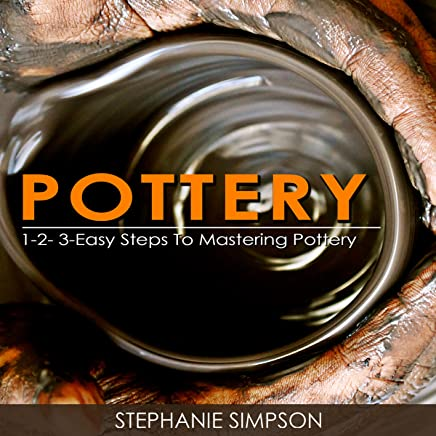 Pottery: 1-2-3-Easy Steps to Mastering Pottery