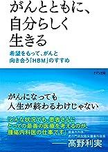 表紙: がんとともに、自分らしく生きる 希望をもって、がんと向き合う「HBM」のすすめ きずな出版 | 高野 利実