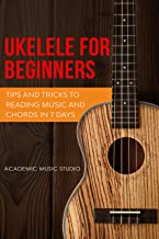 Ukulele for Beginners: Tips and Tricks to Reading Music and Chords in 7 Days (Ukelele for Beginners Book 3)