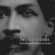 Sri Aurobindo: La lucha por la India y los ideales [Sri Aurobindo: The Struggle for India and Ideals]