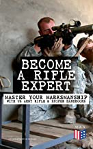 Become a Rifle Expert - Master Your Marksmanship With US Army Rifle & Sniper Handbooks: Sniper & Counter Sniper Techniques; M16A1, M16A2/3, M16A4 & M4 ... Marksmanship Training, Field Techniques…