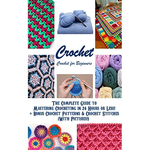 CROCHET: Crochet for Beginners - The Complete Guide to Mastering Crocheting in 24 Hours or Less! + Bonus Crochet Patterns & Crochet Stitches (With Pictures!) ... stitches, knitting, knitting for beginners)
