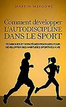 Comment développer l'autodiscipline dans le sport: Techniques et stratégies pratiques pour développer des habitudes sportives à vie (French Edition)