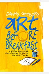 Art Before Breakfast: A Zillion Ways to be More Creative No Matter How Busy You Are Kindle Edition