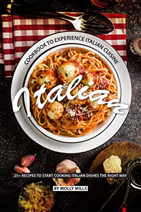 Italian Cookbook to Experience Italian Cuisine: 20+ Recipes to Start Cooking Italian Dishes the Right Way