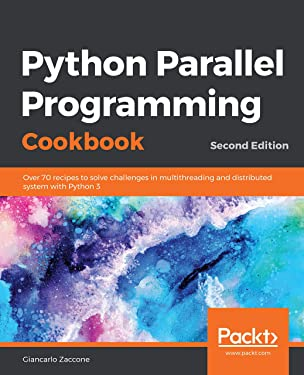 Python Parallel Programming Cookbook: Over 70 recipes to solve challenges in multithreading and distributed system with Python 3, 2nd Edition