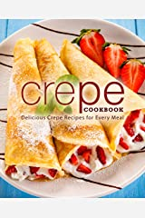 Crepe Cookbook: Delicious Crepe Recipes for Every Meal Kindle Edition