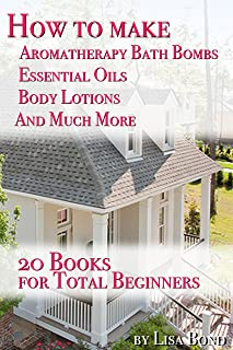 How to Make Aromatherapy Bath Bombs Essential Oils Body Lotions and Much More: 20 Books for Total Beginners