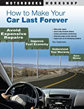 How to Make Your Car Last Forever: Avoid Expensive Repairs, Improve Fuel Economy, Understand Your Warranty, Save Money (Mo...