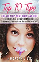 Top 10 Tips for a Healthy Mind, Body and Soul: How to Practice Self-Care and Feel More Connected to Yourself and the World Around You