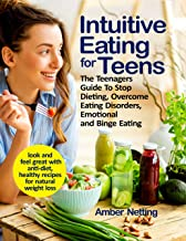 Intuitive Eating for Teens: The Teenagers Guide To Stop Dieting, Overcome Eating Disorders, Emotional and Binge Eating. Lo...