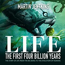 Life: The First 4 Billion Years: The Story of Life from the Big Bang to the Evolution of Humans
