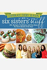 Celebrate Every Season with Six Sisters' Stuff: 150+ Recipes, Traditions, and Fun Ideas for Each Month of the Year Kindle Edition