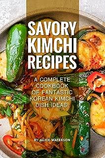 Savory Kimchi Recipes: A Complete Cookbook of Fantastic Korean Kimchi Dish Ideas!