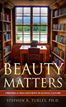 Beauty Matters: Creating a High Aesthetic in School Culture (classical education, classical education curriculum, classical education schools, aesthetics)