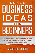 Small Business Idea for Beginners: Do what you love and make money online with Amazon FBA, Blogging, Social Media and mor...