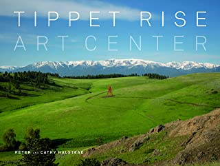 Tippet Rise Art Center: (lavishly illustrated coffee table book showcasing a unique art, sculpture, and music destination in Montana)