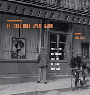 The Curatorial Avant-Garde: Surrealism and Exhibition Practice in France, 1925–1941