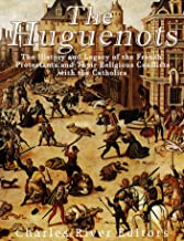 The Huguenots: The History and Legacy of the French Protestants and Their Religious Conflicts with the Catholics