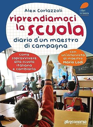 Riprendiamoci la scuola: Diario di un maestro di campagna. Come sopravvivere alla scuola italiana e cambiarla (Fuori collana) (Italian Edition)