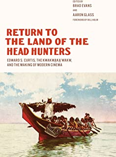 Return to the Land of the Head Hunters: Edward S. Curtis, the Kwakwaka'wakw, and the Making of Modern Cinema (Native Art of the Pacific Northwest: A Bill Holm Center)