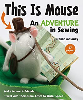 This Is Mouse - An Adventure in Sewing: Make Mouse & Friends * Travel with Them from Africa to Outer Space