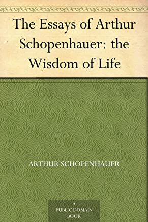 The Essays of Arthur Schopenhauer: the Wisdom of Life (English Edition)
