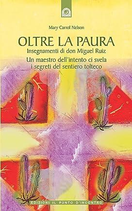 Oltre la paura: Insegnamenti di Don Miguel Ruiz Un maestro dellintento ci svela i segreti del sentiero tolteco