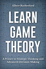Learn Game Theory: A Primer to Strategic Thinking and Advanced Decision-Making. (Strategic Thinking Skills Book 1) Kindle Edition