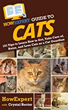 HowExpert Guide to Cats: 101 Tips to Learn How to Get, Take Care of, Raise, and Love Cats as a Cat Guardian