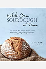 Whole Grain Sourdough at Home: The Simple Way to Bake Artisan Bread with Whole Wheat, Einkorn, Spelt, Rye and Other Ancient Grains (English Edition) Formato Kindle