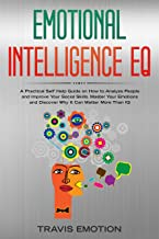 Emotional Intelligence EQ: A Practical Self Help Guide on How to Analyze People and Improve Your Social Skills. Master Your Emotions and Discover Why It Can Matter More Than IQ
