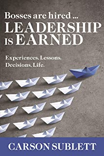 Bosses Are Hired … Leadership Is Earned: Experiences. Lessons. Decisions. Life.