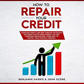 How to Repair Your Credit: Overcome Credit Card Debt Forever and Delete Bad Credit Fast by Using Federal Law and Loopholes (Section 609). Learn How to Protect Your Financial Freedom
