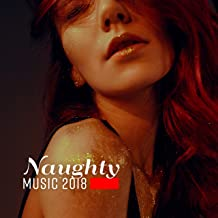 Naughty Music 2018: Sexy Chillout Music for Sex, Erotic Massage, Making Love, Sensual Touch, Flirting, Romance, Night Frolicking, Kissing