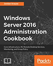 Windows Server 2016 Administration Cookbook: Core infrastructure, IIS, Remote Desktop Services, Monitoring, and Group Policy