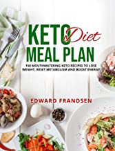 KETO DIET MEAL PLAN: 150 MOUTHWATERING KETO RECIPES TO LOSE WEIGHT, RESET METABOLISM AND BOOST ENERGY