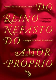 Do Reino Nefasto do Amor-Próprio. A Origem do Mal em Blaise Pascal (Em Portugues do Brasil)