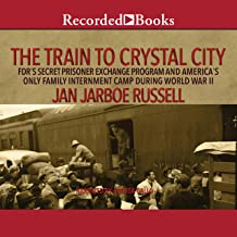 The Train to Crystal City: FDR's Secret Prisoner Exchange Program and America's Only Family Internment Camp During World W...
